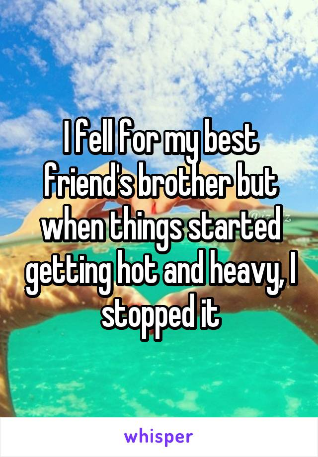 I fell for my best friend's brother but when things started getting hot and heavy, I stopped it