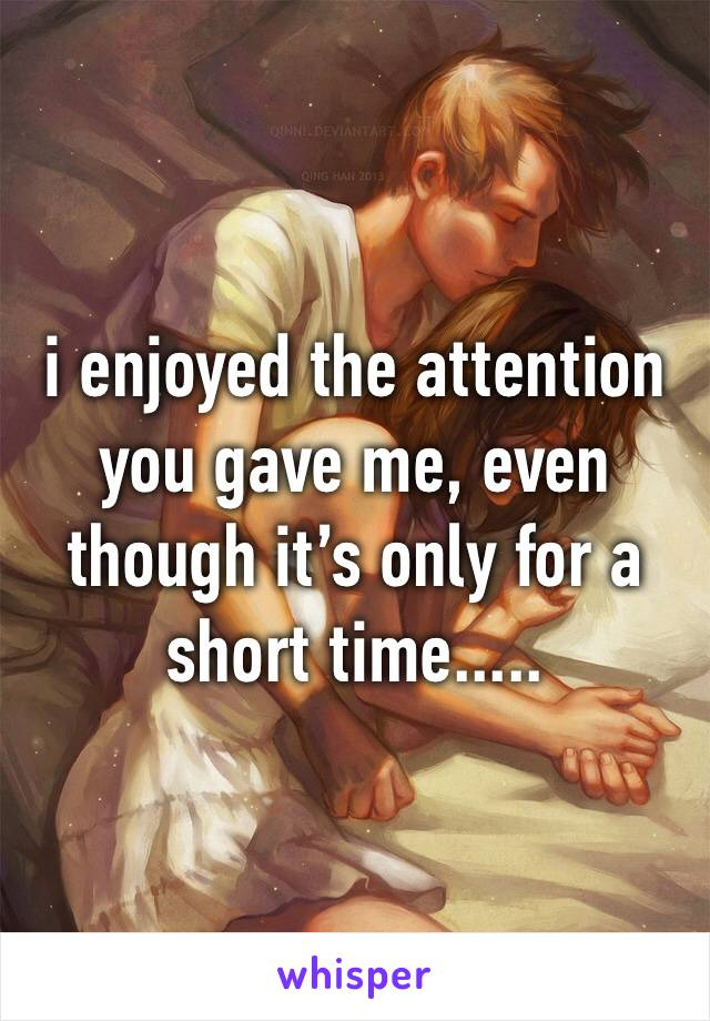 i enjoyed the attention you gave me, even though it's only for a short time.....