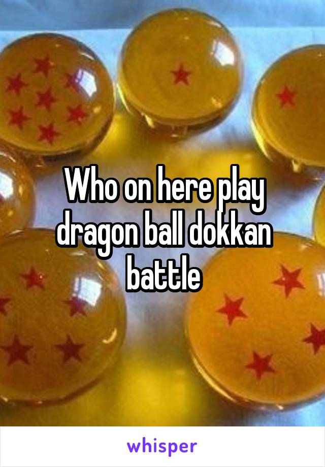 Who on here play dragon ball dokkan battle