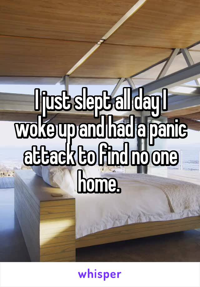 I just slept all day I woke up and had a panic attack to find no one home.