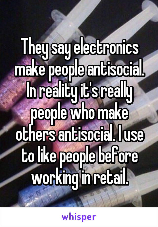 They say electronics make people antisocial. In reality it's really people who make others antisocial. I use to like people before working in retail.