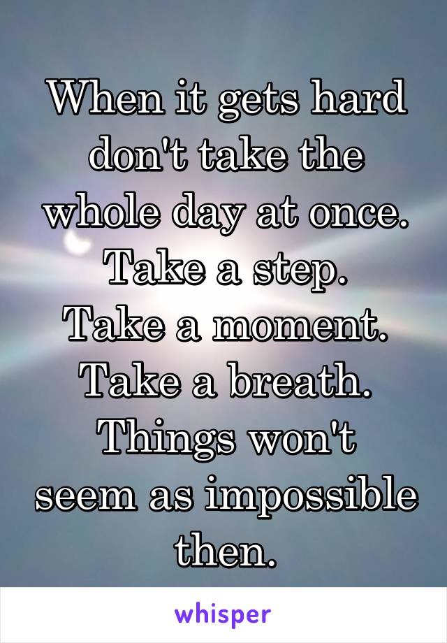 When it gets hard don't take the whole day at once. Take a step. Take a moment. Take a breath. Things won't seem as impossible then.