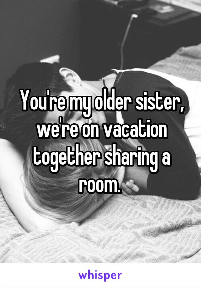 You're my older sister, we're on vacation together sharing a room.