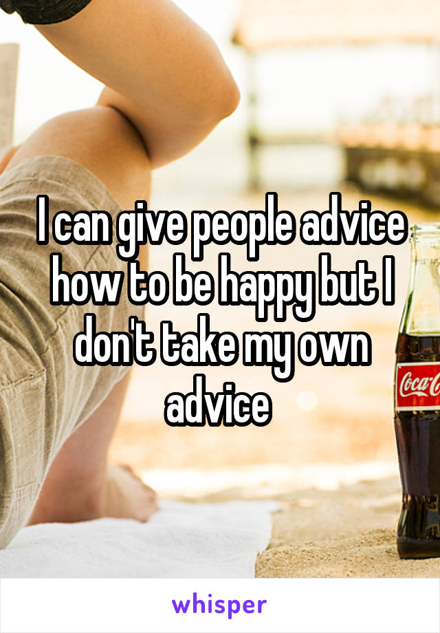 I can give people advice how to be happy but I don't take my own advice