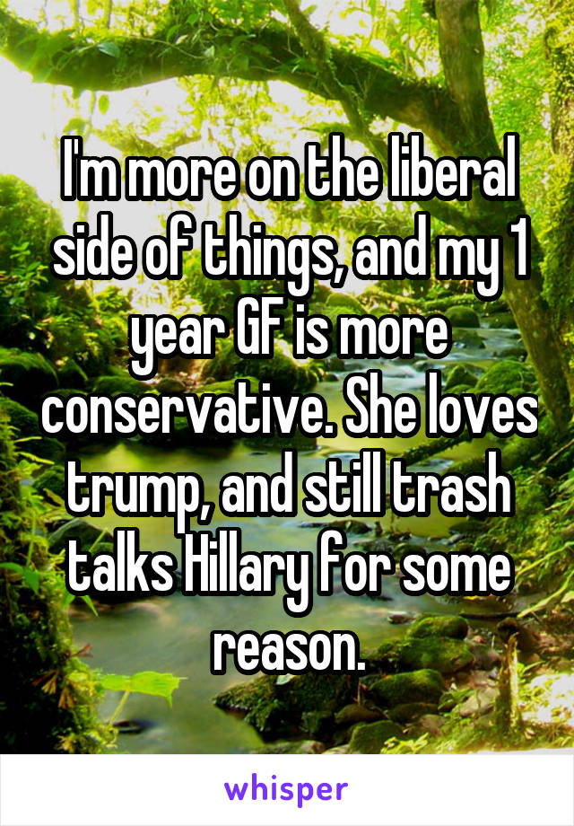 I'm more on the liberal side of things, and my 1 year GF is more conservative. She loves trump, and still trash talks Hillary for some reason.