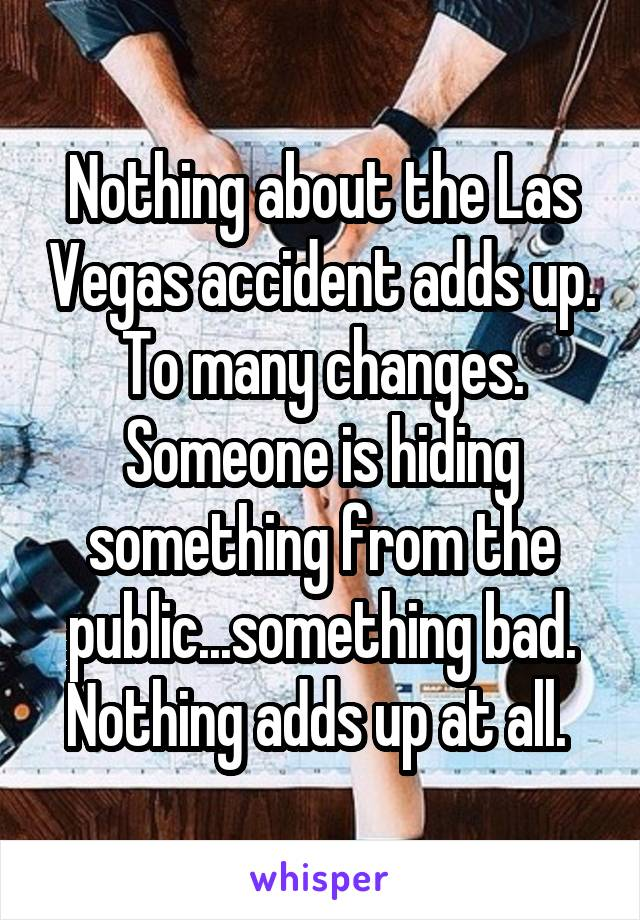 Nothing about the Las Vegas accident adds up. To many changes. Someone is hiding something from the public...something bad. Nothing adds up at all.