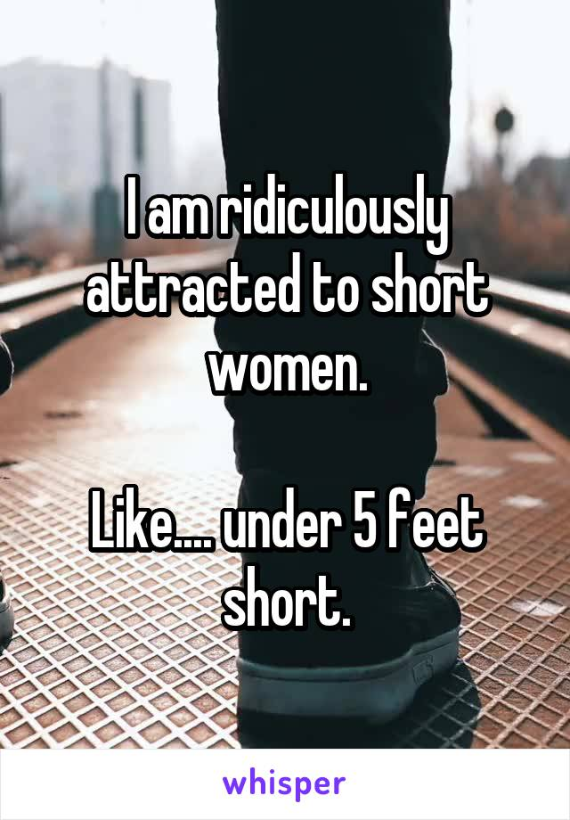 I am ridiculously attracted to short women.  Like.... under 5 feet short.