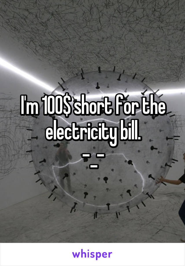 I'm 100$ short for the electricity bill. -_-