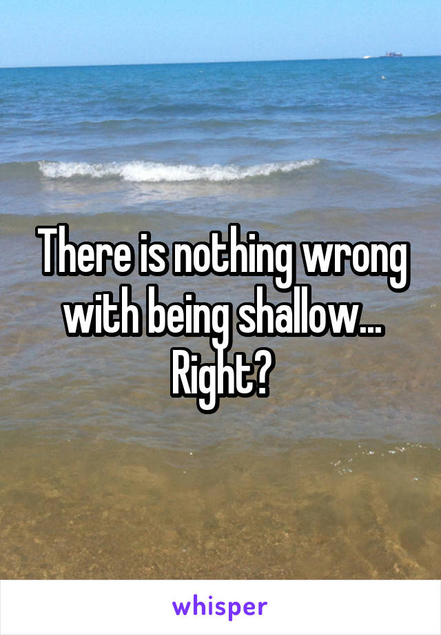 There is nothing wrong with being shallow... Right?