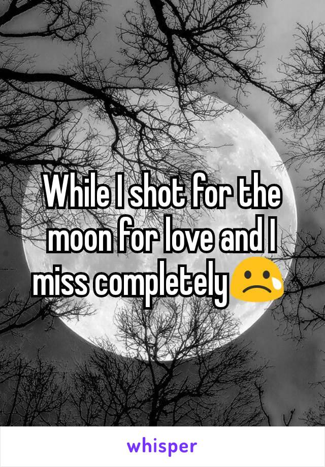While I shot for the moon for love and I miss completely😢