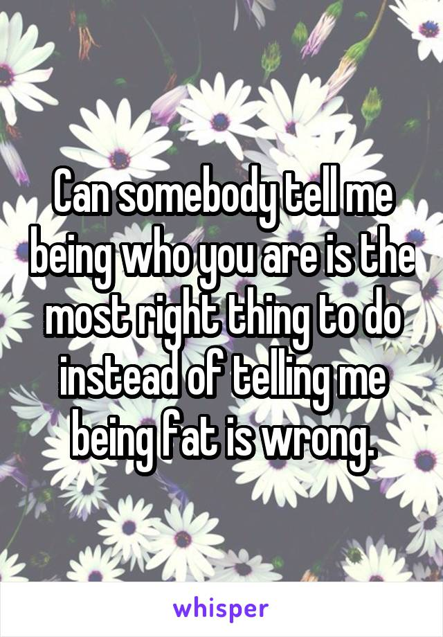 Can somebody tell me being who you are is the most right thing to do instead of telling me being fat is wrong.