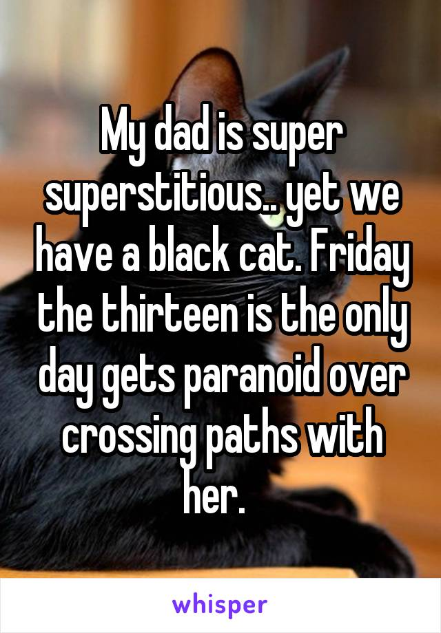 My dad is super superstitious.. yet we have a black cat. Friday the thirteen is the only day gets paranoid over crossing paths with her.