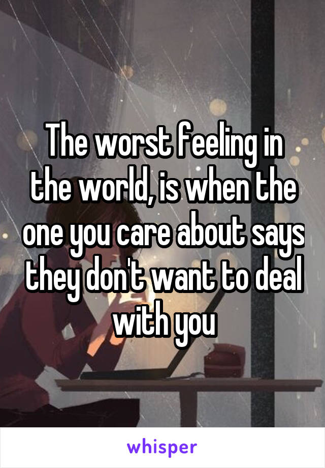 The worst feeling in the world, is when the one you care about says they don't want to deal with you