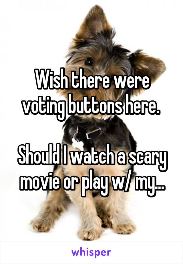 Wish there were voting buttons here.   Should I watch a scary movie or play w/ my...