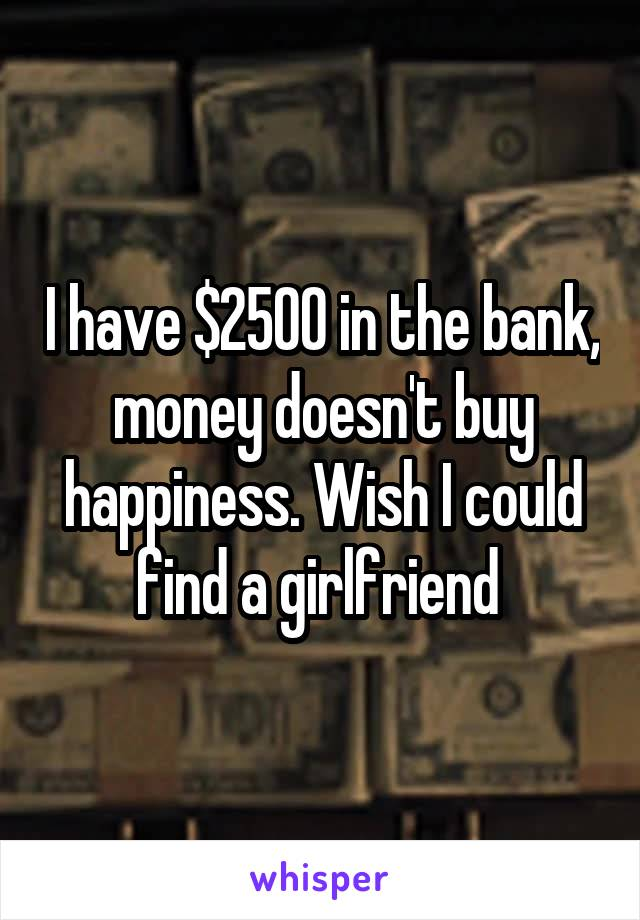 I have $2500 in the bank, money doesn't buy happiness. Wish I could find a girlfriend
