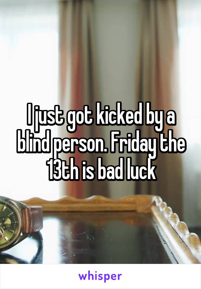 I just got kicked by a blind person. Friday the 13th is bad luck