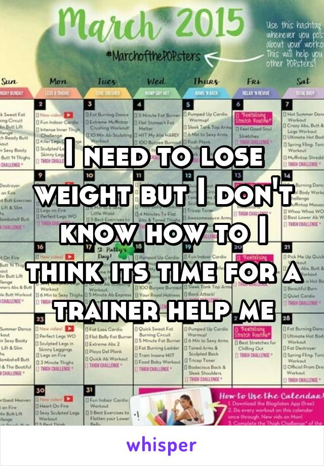 I need to lose weight but I don't know how to I think its time for a trainer help me