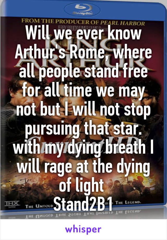 Will we ever know Arthur's Rome, where all people stand free for all time we may not but I will not stop pursuing that star. with my dying breath I will rage at the dying of light  Stand2B1