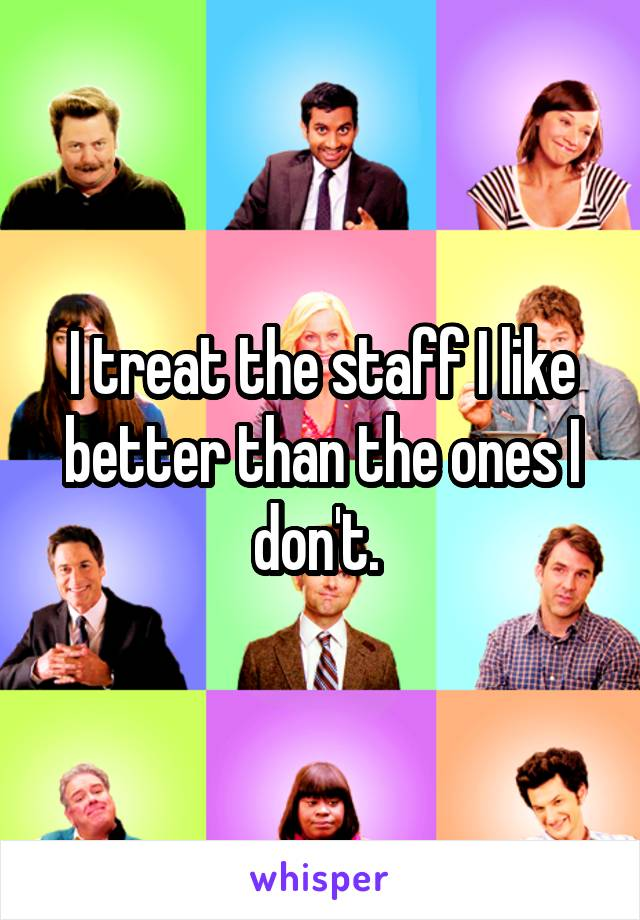 I treat the staff I like better than the ones I don't.