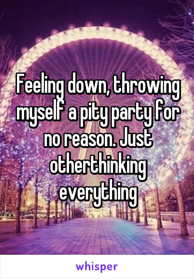 Feeling down, throwing myself a pity party for no reason. Just otherthinking everything