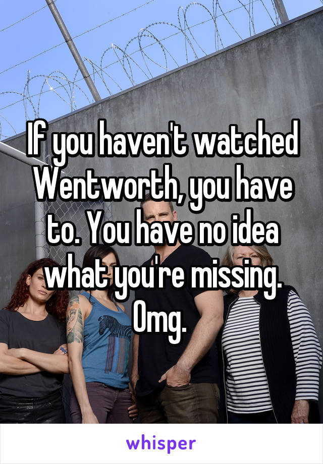 If you haven't watched Wentworth, you have to. You have no idea what you're missing. Omg.