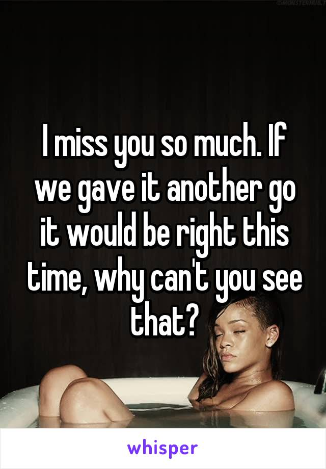 I miss you so much. If we gave it another go it would be right this time, why can't you see that?