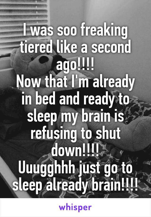 I was soo freaking tiered like a second ago!!!! Now that I'm already in bed and ready to sleep my brain is refusing to shut down!!!! Uuugghhh just go to sleep already brain!!!!