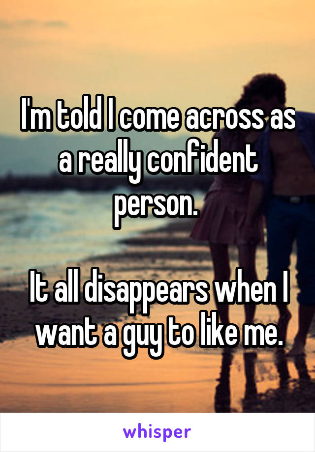 I'm told I come across as a really confident person.   It all disappears when I want a guy to like me.
