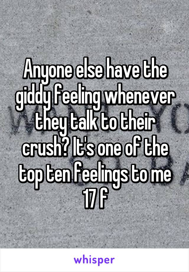 Anyone else have the giddy feeling whenever they talk to their crush? It's one of the top ten feelings to me 17 f