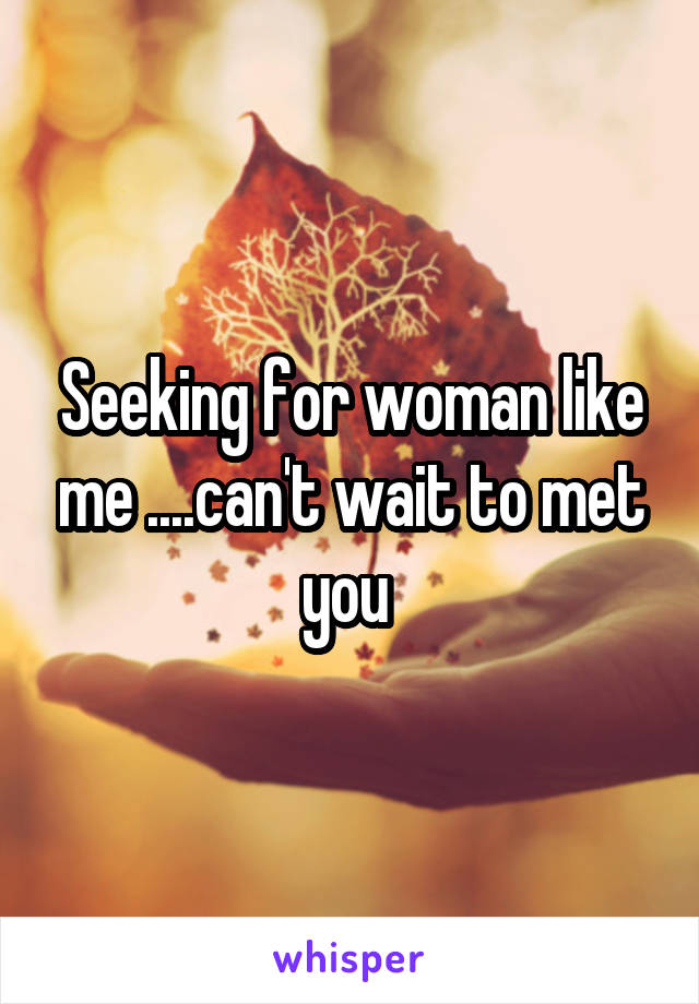 Seeking for woman like me ....can't wait to met you