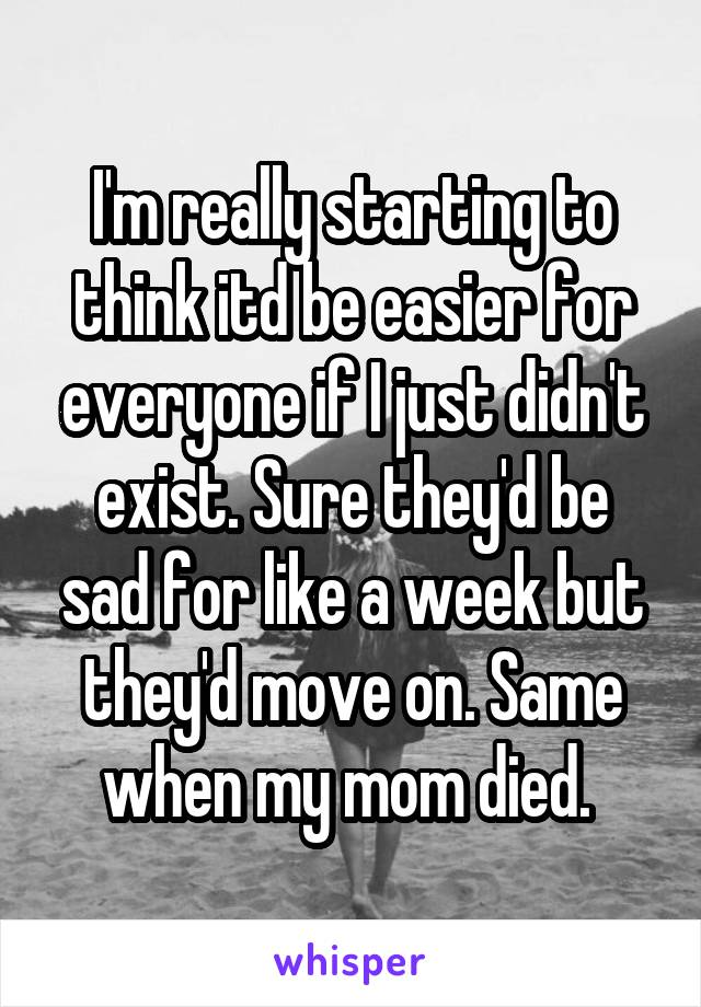 I'm really starting to think itd be easier for everyone if I just didn't exist. Sure they'd be sad for like a week but they'd move on. Same when my mom died.