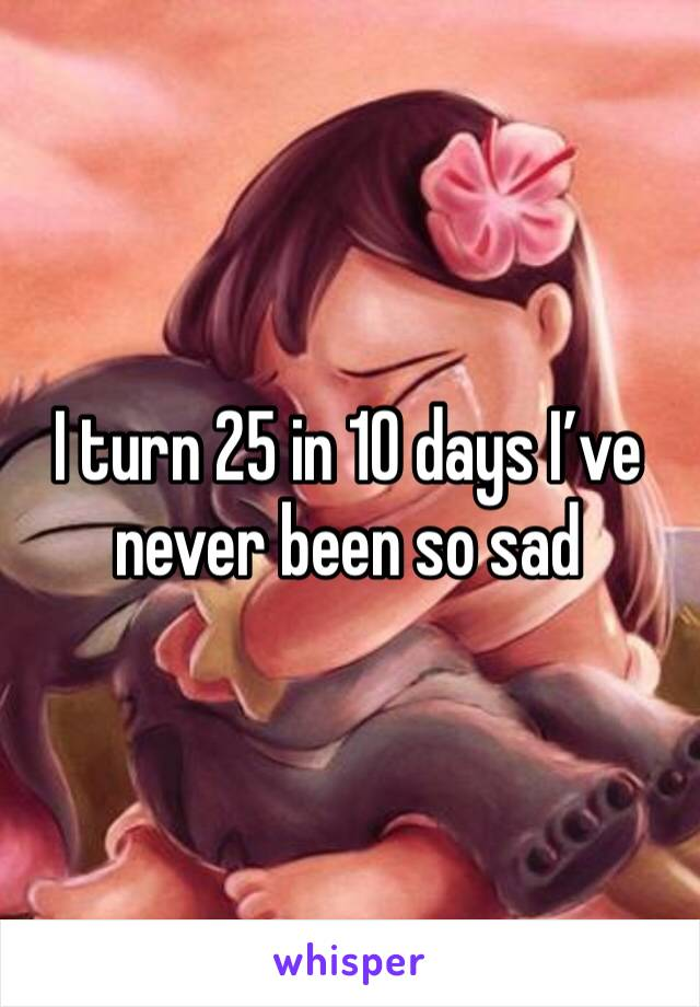 I turn 25 in 10 days I've never been so sad