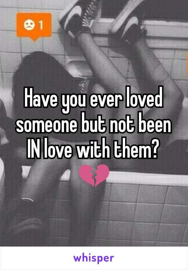 Have you ever loved someone but not been IN love with them? 💔