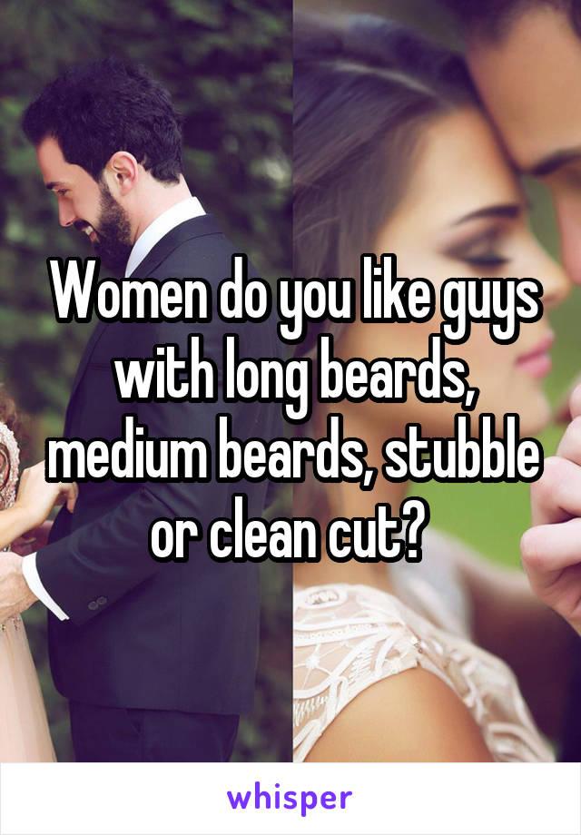 Women do you like guys with long beards, medium beards, stubble or clean cut?