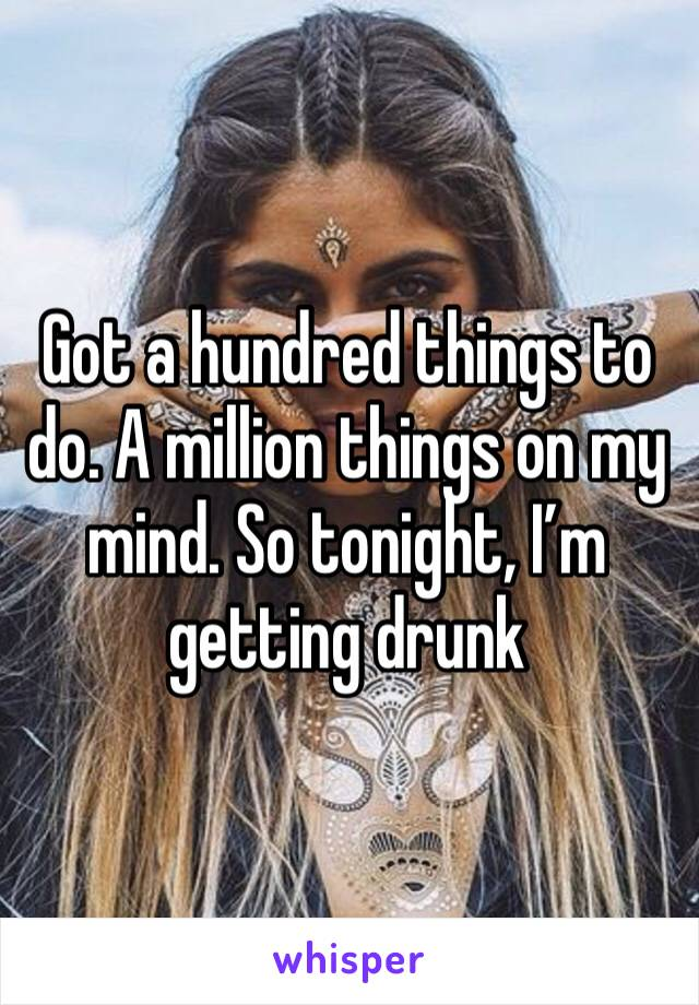 Got a hundred things to do. A million things on my mind. So tonight, I'm getting drunk