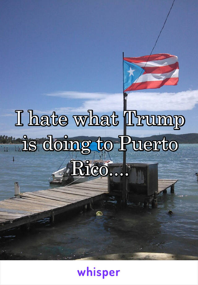 I hate what Trump is doing to Puerto Rico....