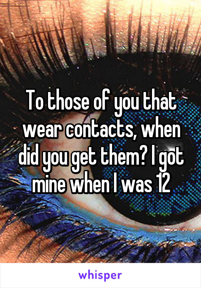To those of you that wear contacts, when did you get them? I got mine when I was 12
