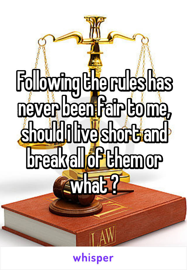 Following the rules has never been fair to me, should i live short and break all of them or what ?