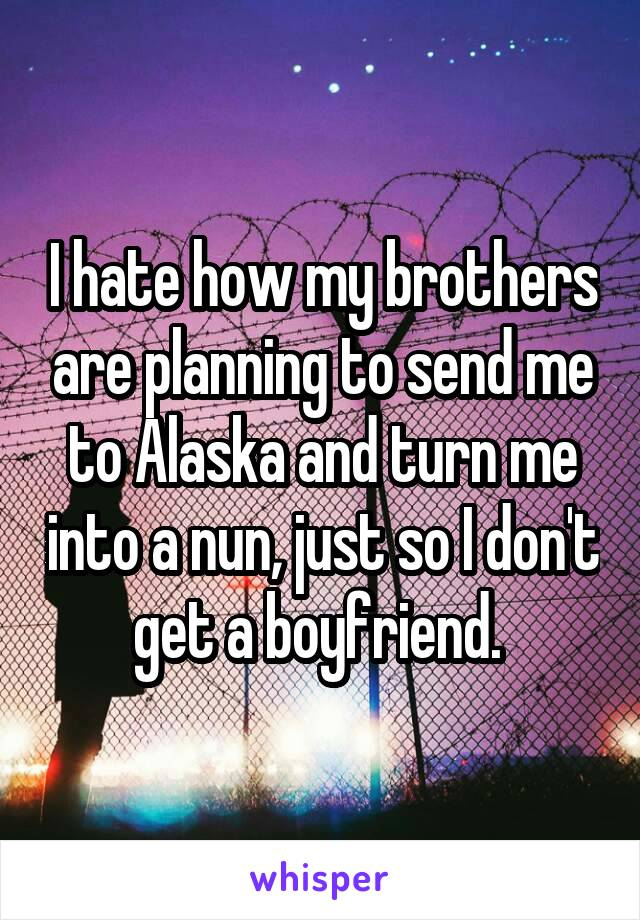I hate how my brothers are planning to send me to Alaska and turn me into a nun, just so I don't get a boyfriend.