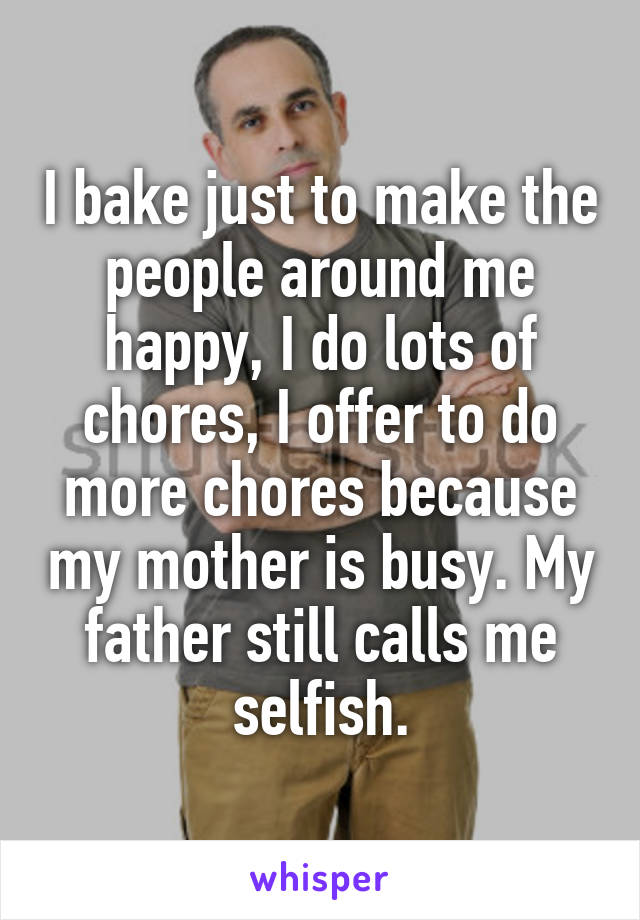 I bake just to make the people around me happy, I do lots of chores, I offer to do more chores because my mother is busy. My father still calls me selfish.