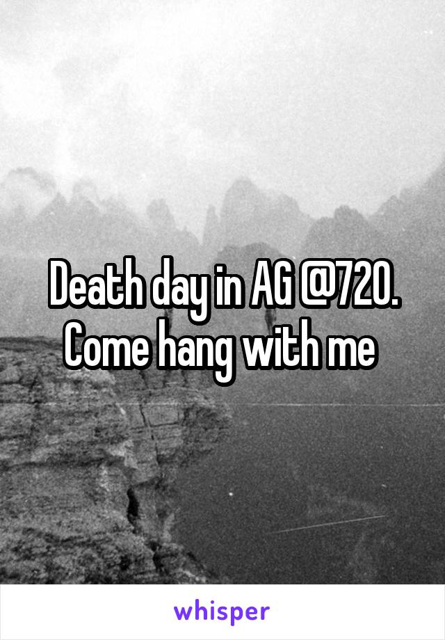 Death day in AG @720. Come hang with me