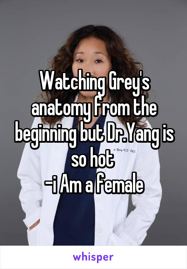 Watching Grey's anatomy from the beginning but Dr.Yang is so hot  -i Am a female