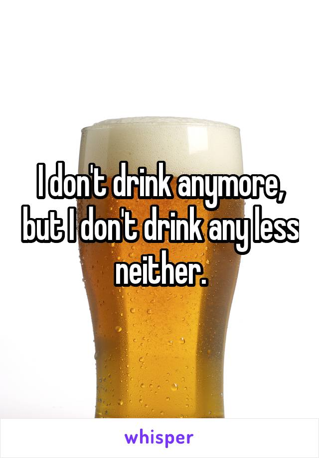 I don't drink anymore, but I don't drink any less neither.