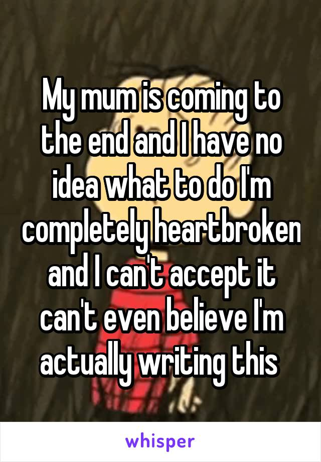 My mum is coming to the end and I have no idea what to do I'm completely heartbroken and I can't accept it can't even believe I'm actually writing this
