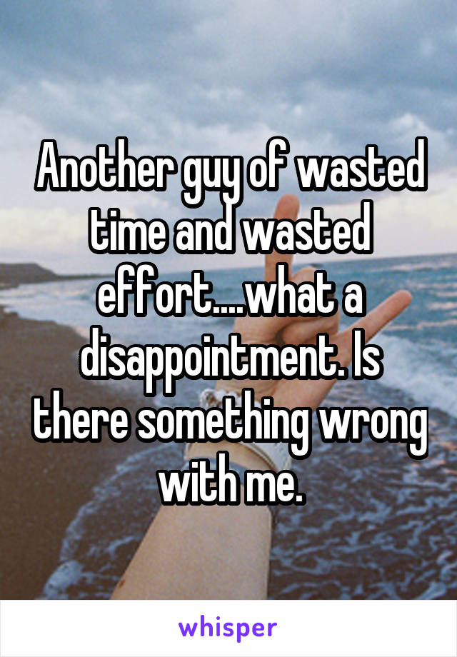 Another guy of wasted time and wasted effort....what a disappointment. Is there something wrong with me.