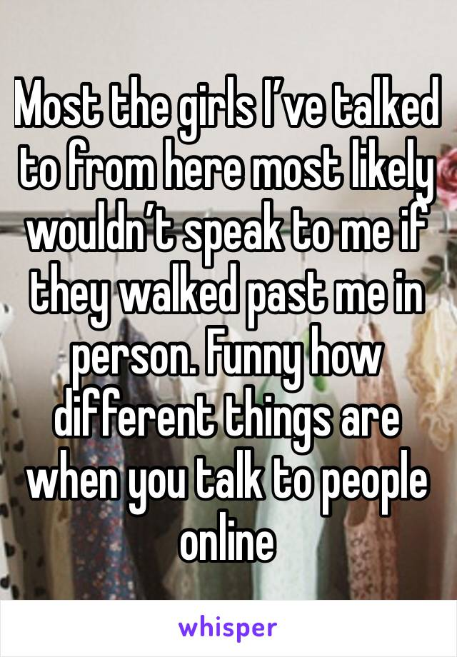 Most the girls I've talked to from here most likely wouldn't speak to me if they walked past me in person. Funny how different things are when you talk to people online