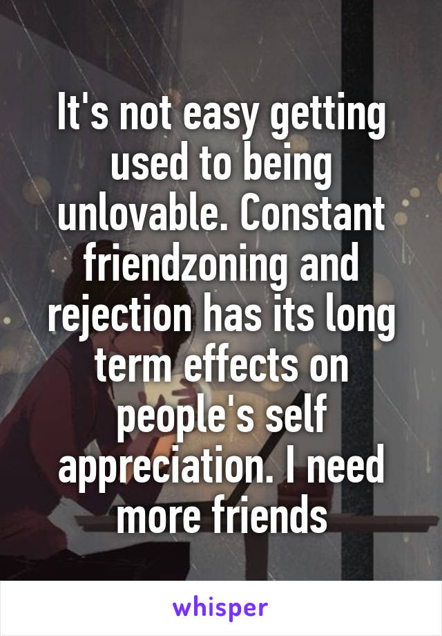 It's not easy getting used to being unlovable. Constant friendzoning and rejection has its long term effects on people's self appreciation. I need more friends