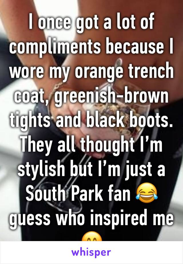 I once got a lot of compliments because I wore my orange trench coat, greenish-brown tights and black boots.  They all thought I'm stylish but I'm just a South Park fan 😂 guess who inspired me 🤗