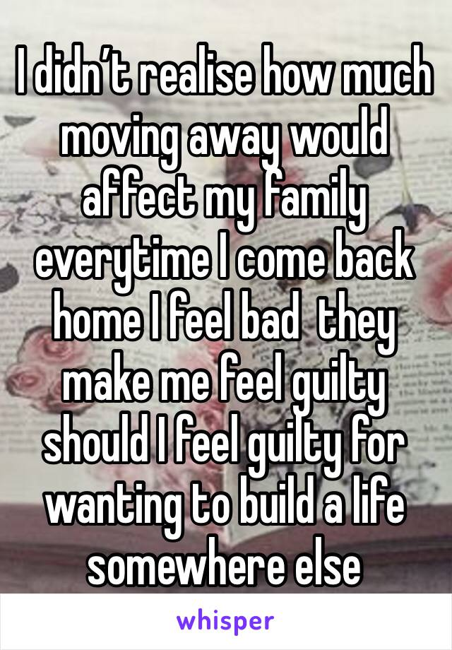 I didn't realise how much moving away would affect my family everytime I come back home I feel bad  they make me feel guilty should I feel guilty for wanting to build a life somewhere else