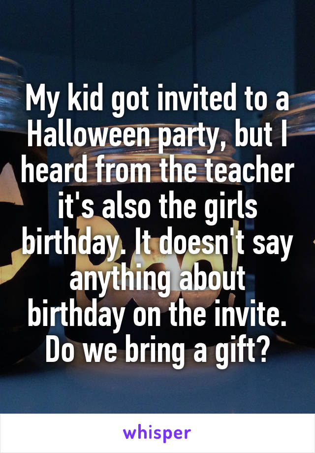 My kid got invited to a Halloween party, but I heard from the teacher it's also the girls birthday. It doesn't say anything about birthday on the invite. Do we bring a gift?